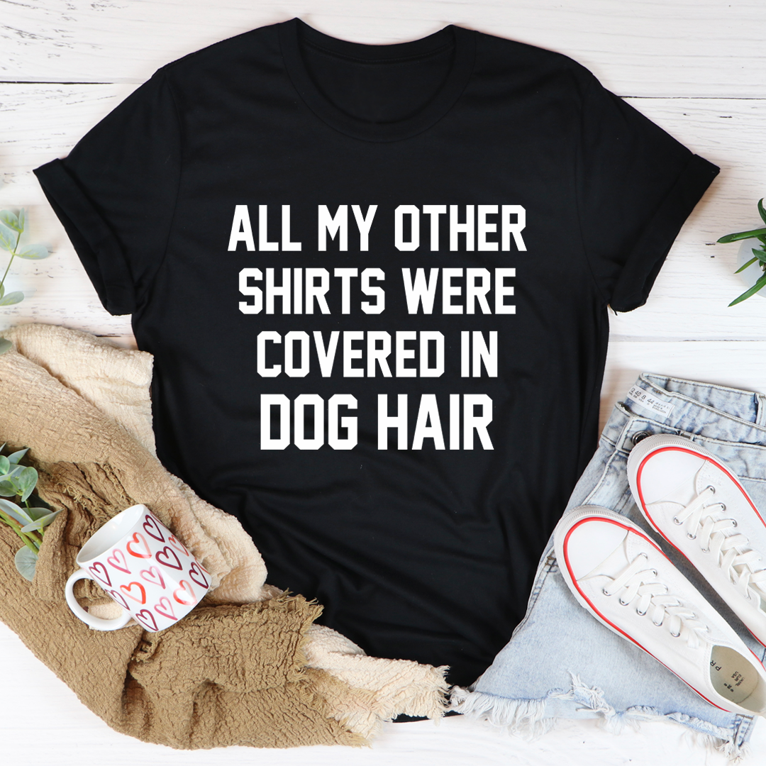 All My Other Shirts Were Covered In Dog Hair Tee