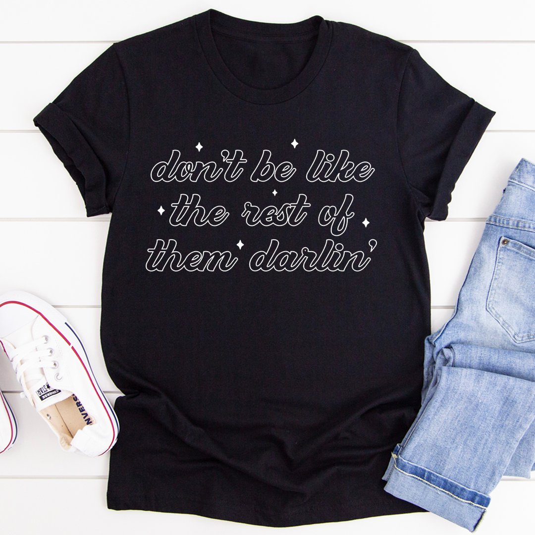Don't Be Like The Rest Of Them Darlin' Tee