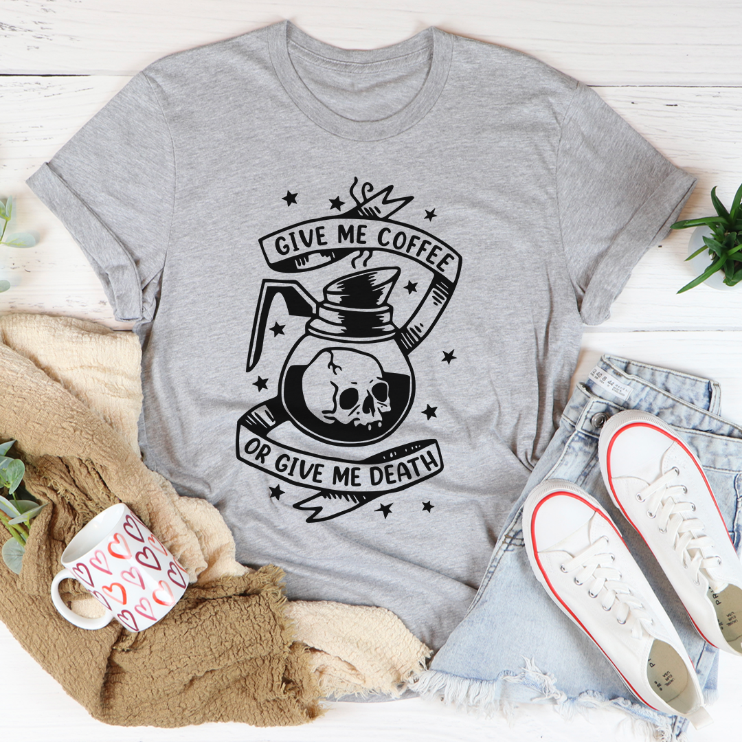 Give Me Coffee Or Give Me Death Tee