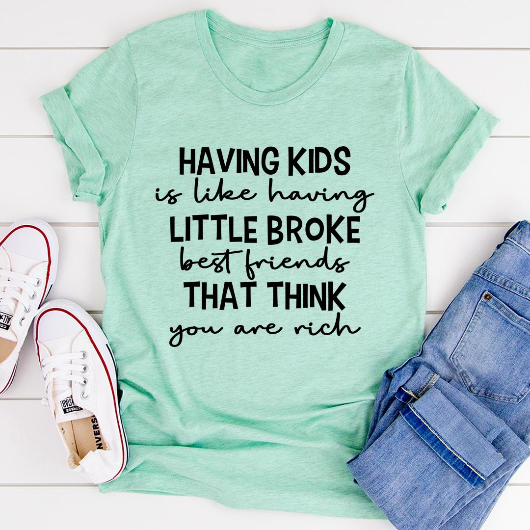 Having Kids Is Like Having Little Broke Friends Tee