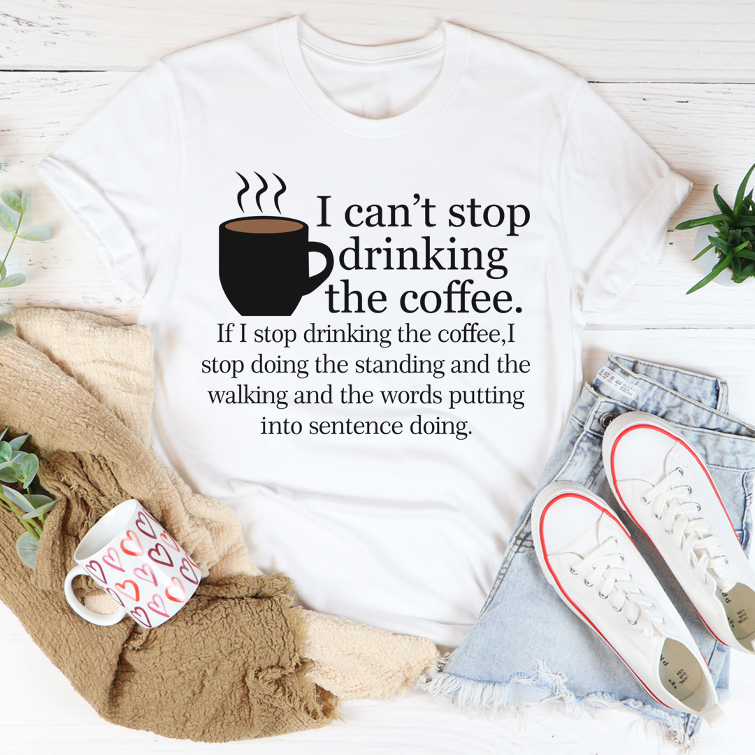 I Can't Stop Drinking The Coffee Tee