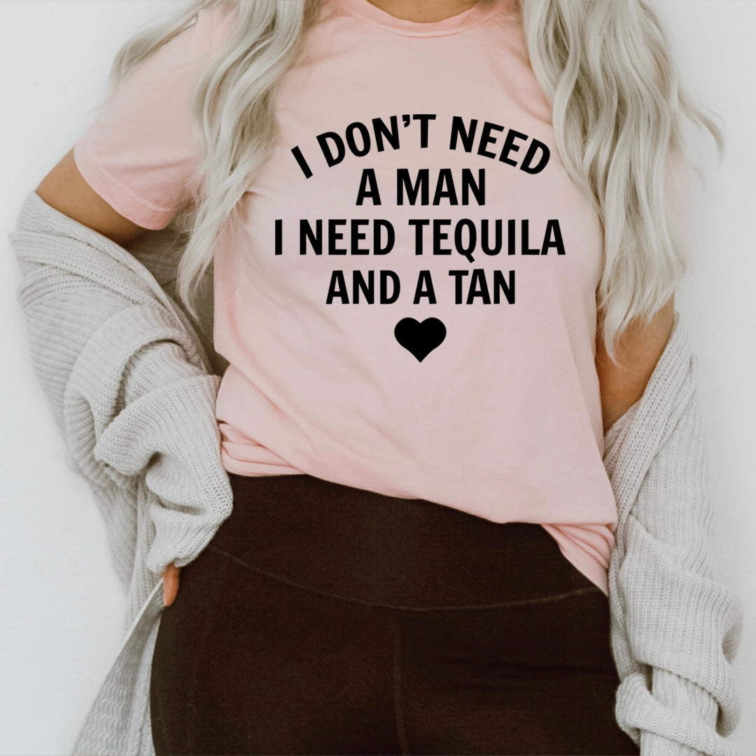 I Don't Need A Man I Need Tequila And A Tan Tee