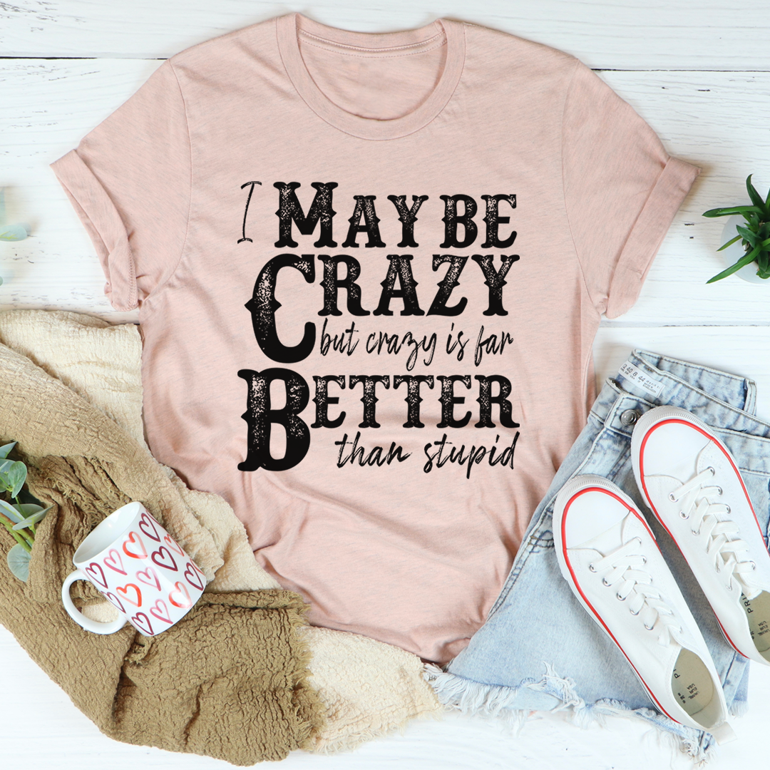 I May Be Crazy But Crazy Is Far Better Than Stupid Tee