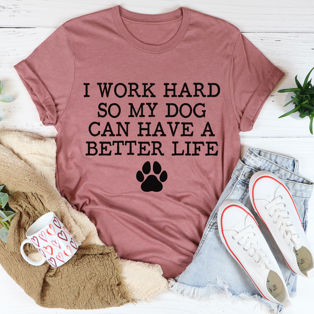 I Work Hard So My Dog Can Have A Better Life Tee