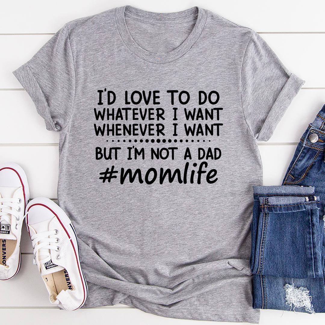 I'd Love To Do Whatever I Want But I Am Not A Dad Tee