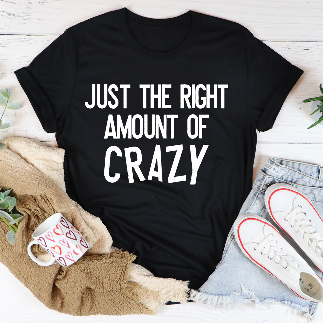 Just The Right Amount Of Crazy Tee