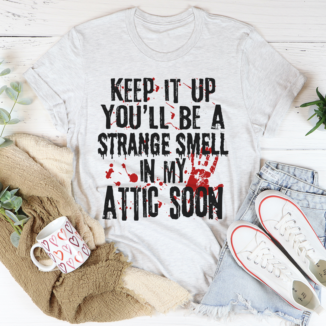 Keep It Up And You'll Be A Strange Smell In The Attic Soon Tee