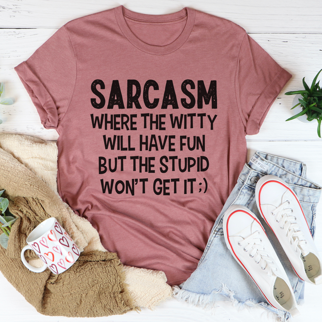 Sarcasm Where The Witty Will Have Fun Tee