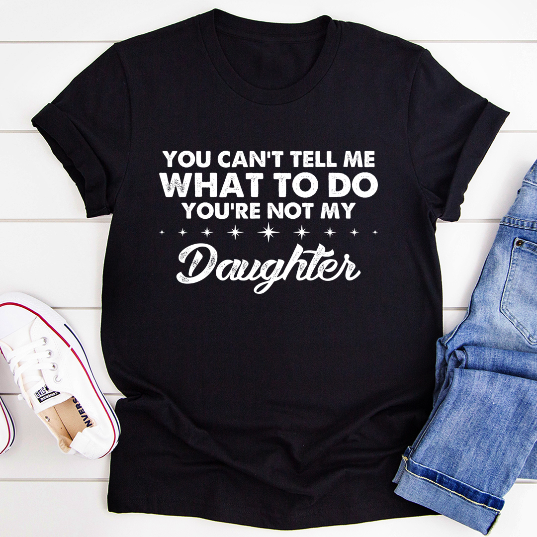 You Can't Tell Me What To Do You're Not My Daughter Tee