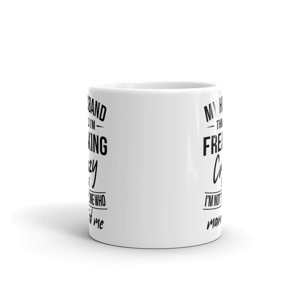 My Husband Thinks I'm Crazy Mug