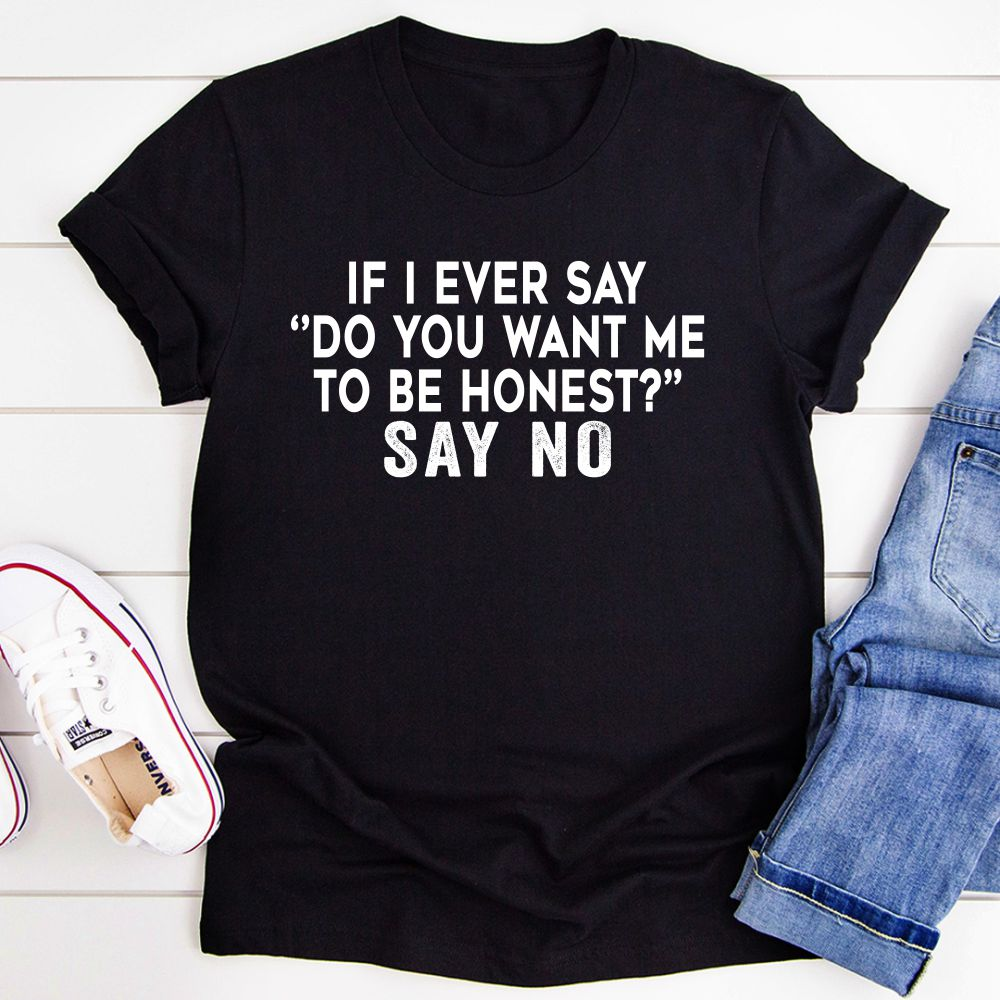 If I Ever Say Do You Want Me To Be Honest T-Shirt