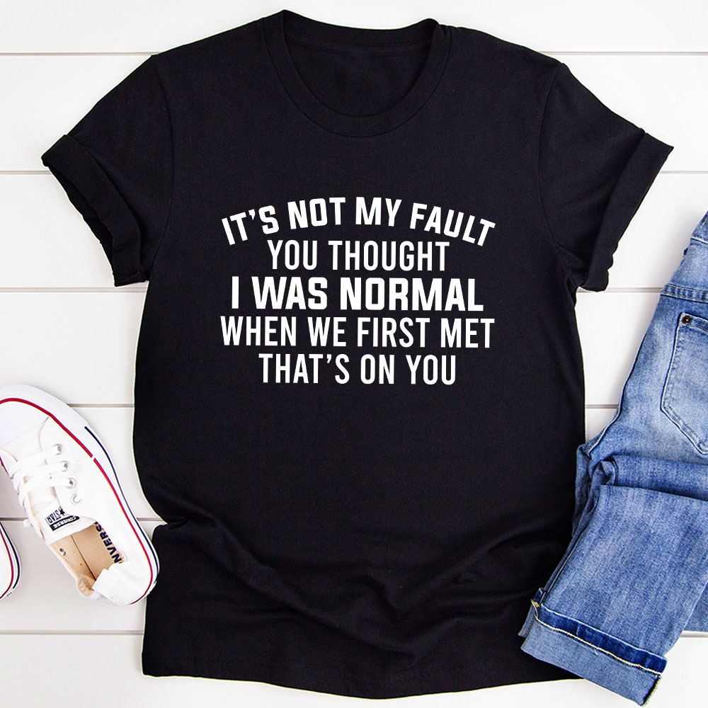 It's Not My Fault You Thought I Was Normal T-Shirt