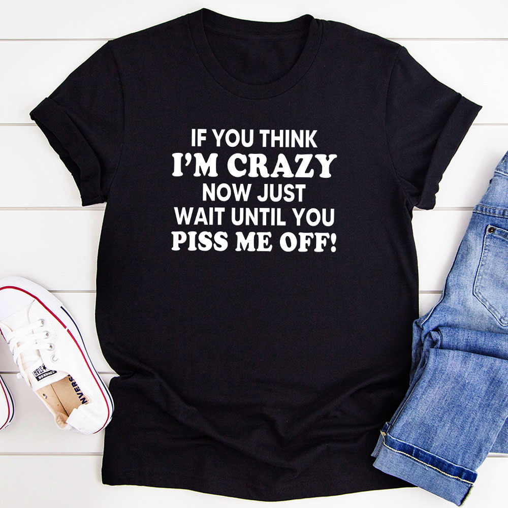 If You Think I'm Crazy Now Just Wait Until You Piss Me Off T-Shirt