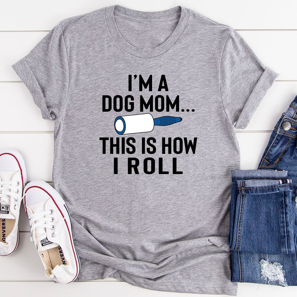 I'm A Dog Mom This Is How I Roll T-Shirt
