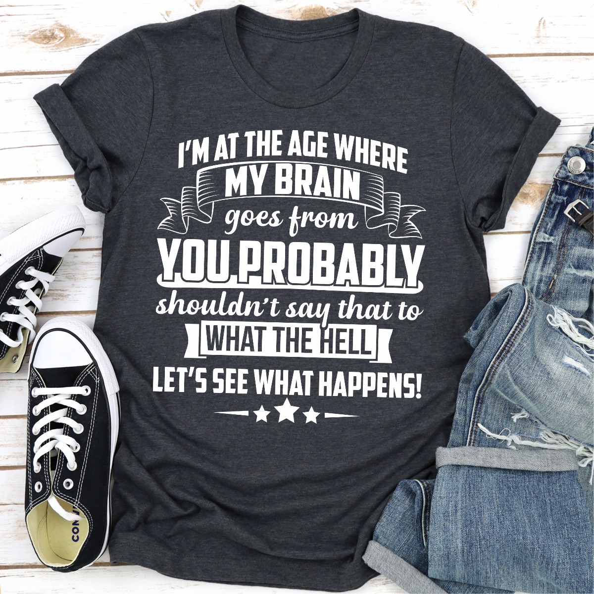 I'm At The Age Where My Brain Goes from You Probably Shouldn't Say That To What the Hell Let's See What Happens