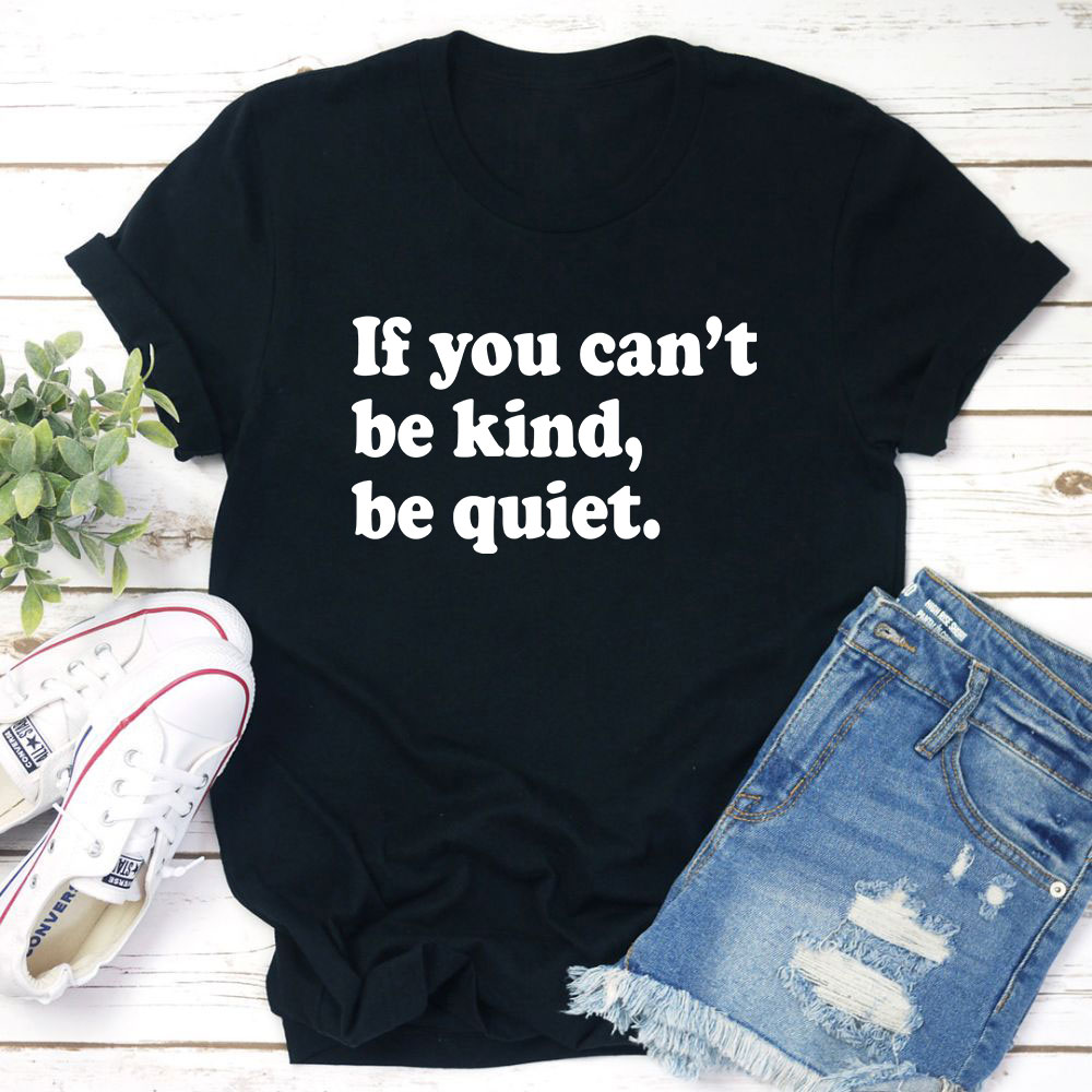 If You Can't Be Kind Be Quiet T-Shirt