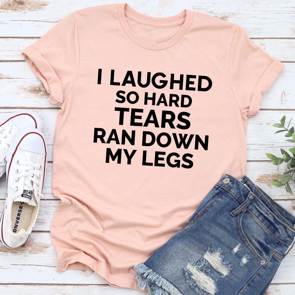 I Laughed So Hard Tears Ran Down My Legs T-Shirt