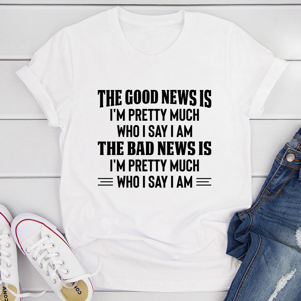 The Good News Is I'm Pretty Much Who I Say I Am T-Shirt (White / M)