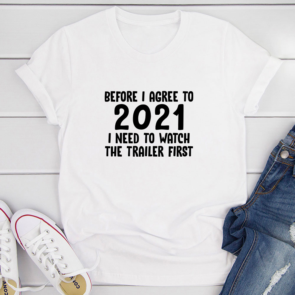Before I Agree To 2021 I Need To Watch The Trailer First T-Shirt